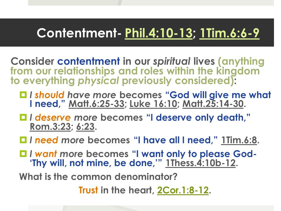Contentment- Phil.4:10-13; 1Tim.6:6-9 Consider contentment in our spiritual lives (anything from our relationships and roles within the kingdom to everything physical previously considered):  I should have more becomes God will give me what I need, Matt.6:25-33; Luke 16:10; Matt.25:14-30.