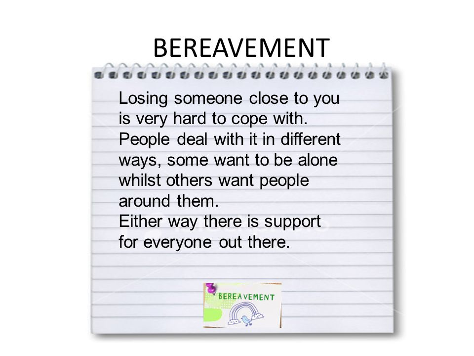 BEREAVEMENT Losing someone close to you is very hard to cope with.