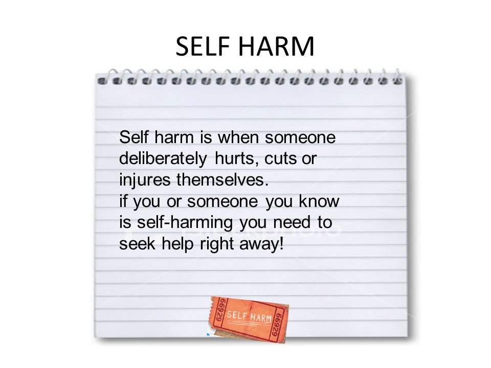 SELF HARM Self harm is when someone deliberately hurts, cuts or injures themselves.