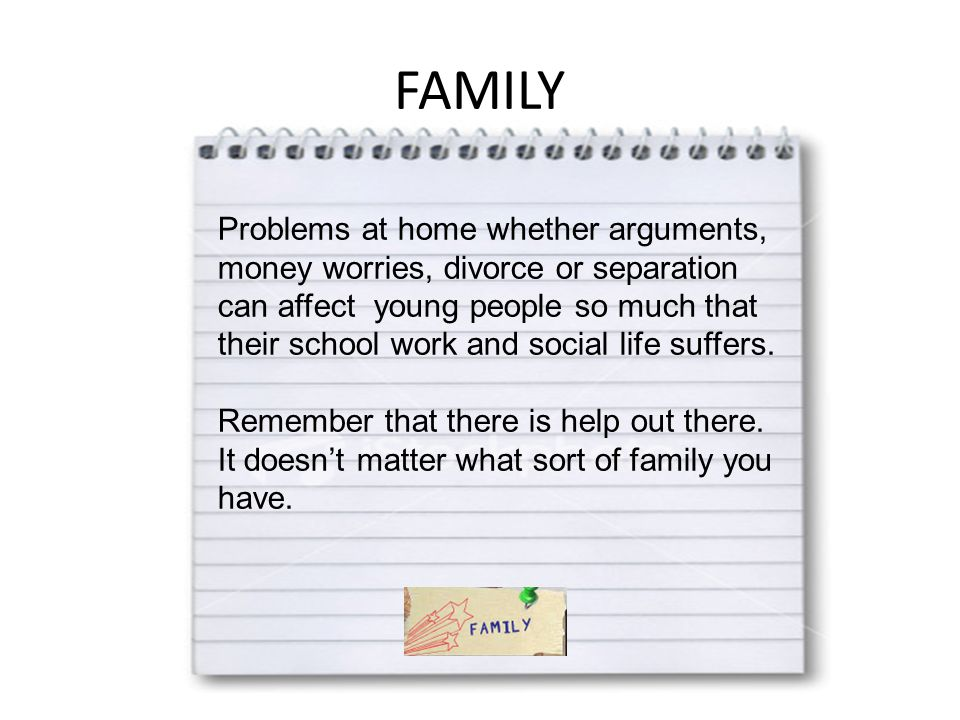 FAMILY Problems at home whether arguments, money worries, divorce or separation can affect young people so much that their school work and social life suffers.