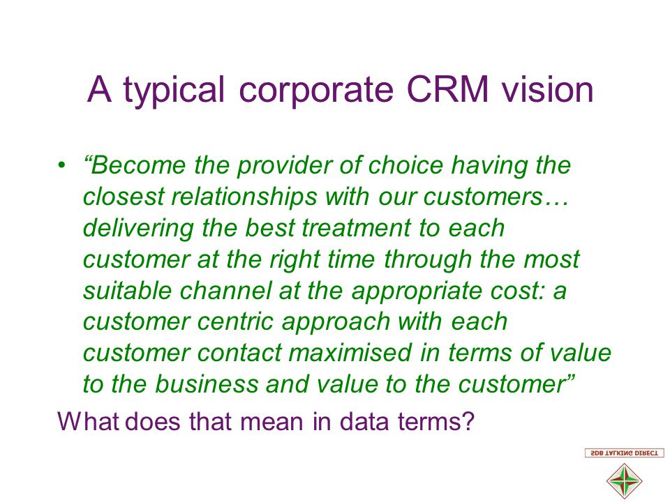 A typical corporate CRM vision Become the provider of choice having the closest relationships with our customers… delivering the best treatment to each customer at the right time through the most suitable channel at the appropriate cost: a customer centric approach with each customer contact maximised in terms of value to the business and value to the customer What does that mean in data terms
