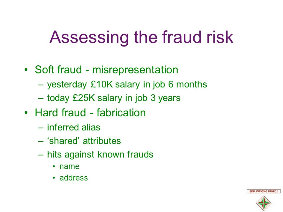 Assessing the fraud risk Soft fraud - misrepresentation –yesterday £10K salary in job 6 months –today £25K salary in job 3 years Hard fraud - fabrication –inferred alias –'shared' attributes –hits against known frauds name address