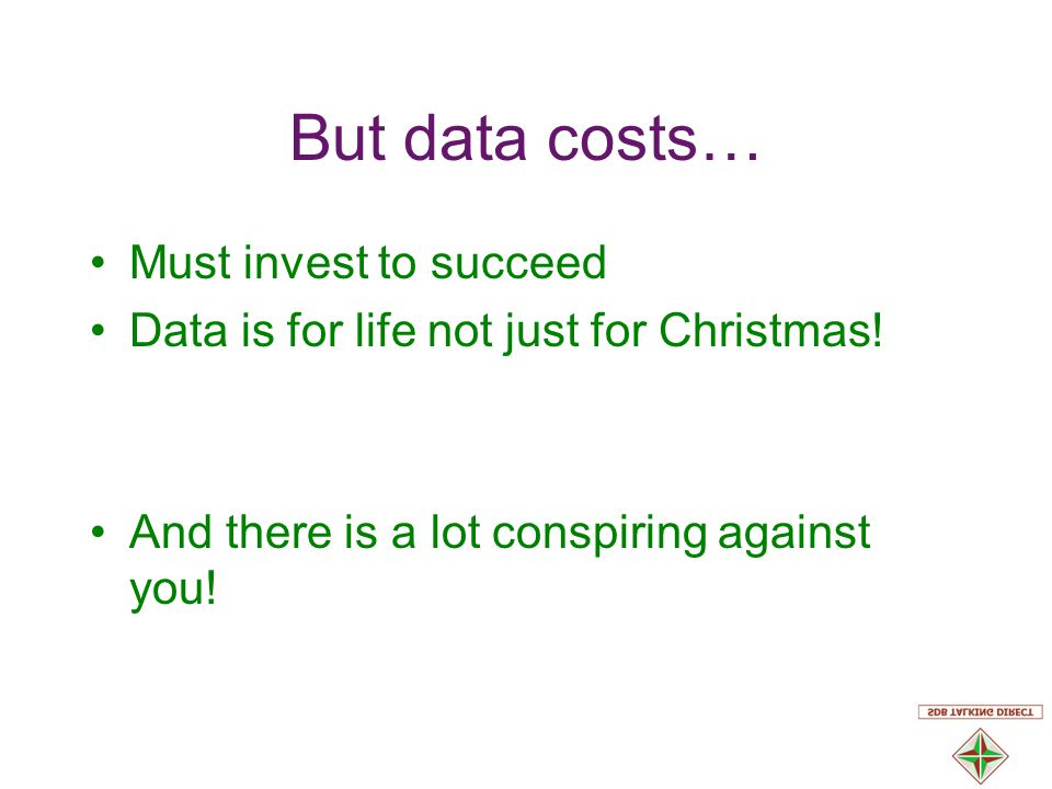 But data costs… Must invest to succeed Data is for life not just for Christmas.
