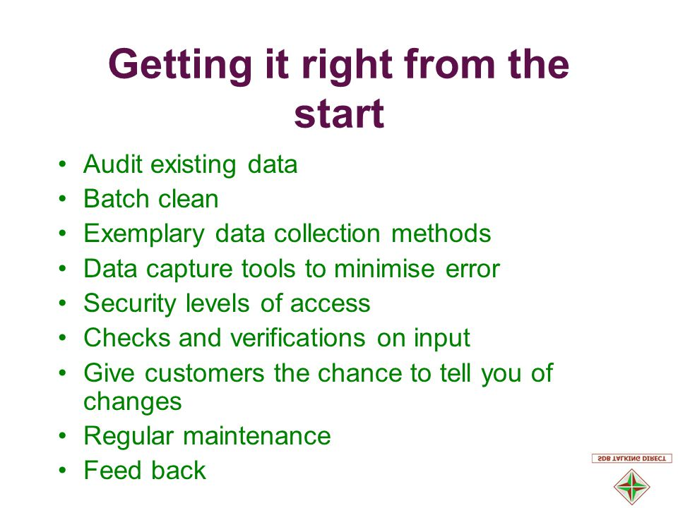Getting it right from the start Audit existing data Batch clean Exemplary data collection methods Data capture tools to minimise error Security levels of access Checks and verifications on input Give customers the chance to tell you of changes Regular maintenance Feed back