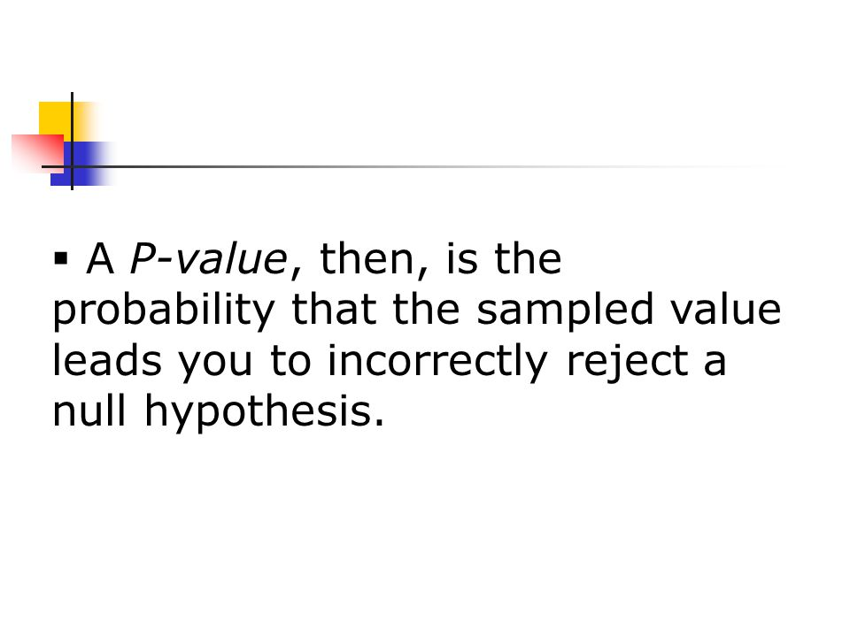  A P-value, then, is the probability that the sampled value leads you to incorrectly reject a null hypothesis.