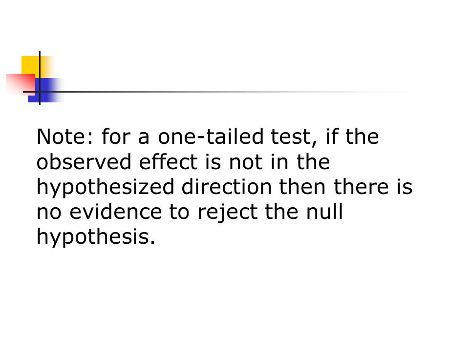 Note: for a one-tailed test, if the observed effect is not in the hypothesized direction then there is no evidence to reject the null hypothesis.