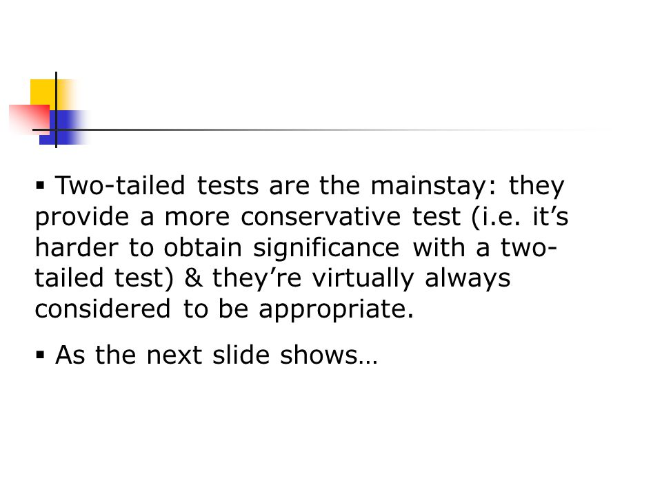  Two-tailed tests are the mainstay: they provide a more conservative test (i.e.
