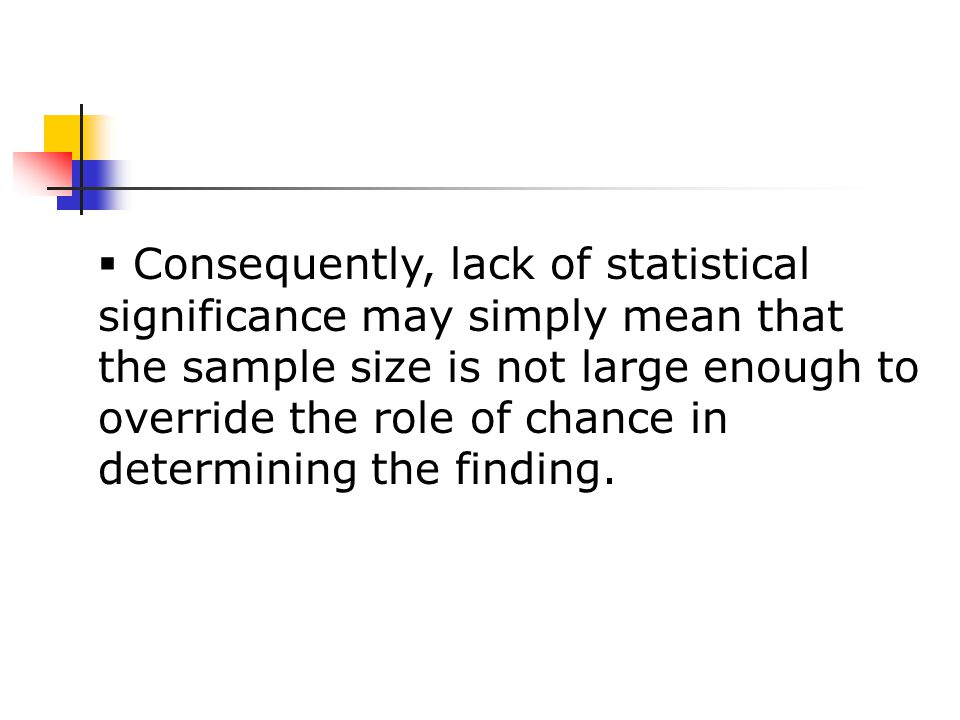  Consequently, lack of statistical significance may simply mean that the sample size is not large enough to override the role of chance in determining the finding.
