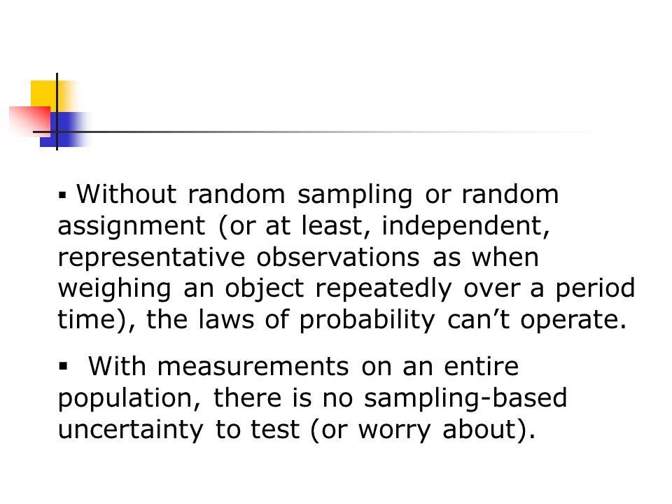  Without random sampling or random assignment (or at least, independent, representative observations as when weighing an object repeatedly over a period time), the laws of probability can't operate.