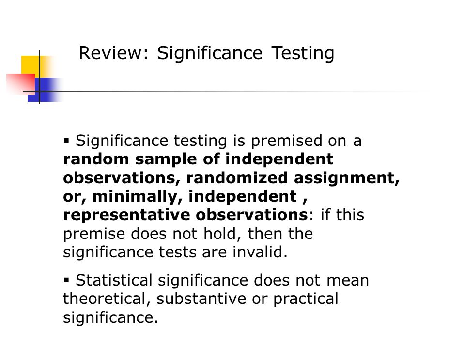 Review: Significance Testing  Significance testing is premised on a random sample of independent observations, randomized assignment, or, minimally, independent, representative observations: if this premise does not hold, then the significance tests are invalid.