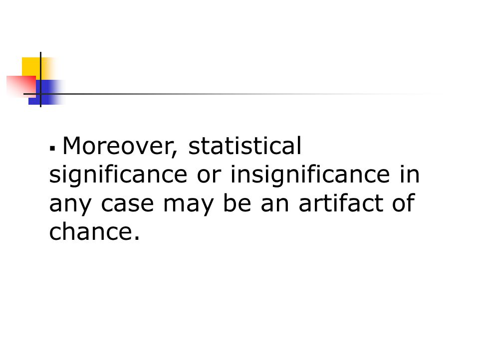  Moreover, statistical significance or insignificance in any case may be an artifact of chance.