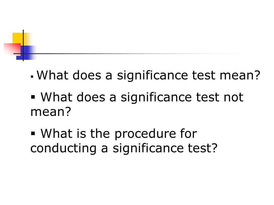  What does a significance test mean.  What does a significance test not mean.