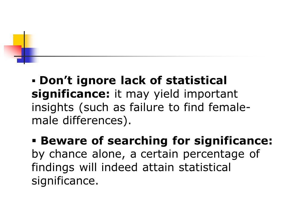  Don't ignore lack of statistical significance: it may yield important insights (such as failure to find female- male differences).