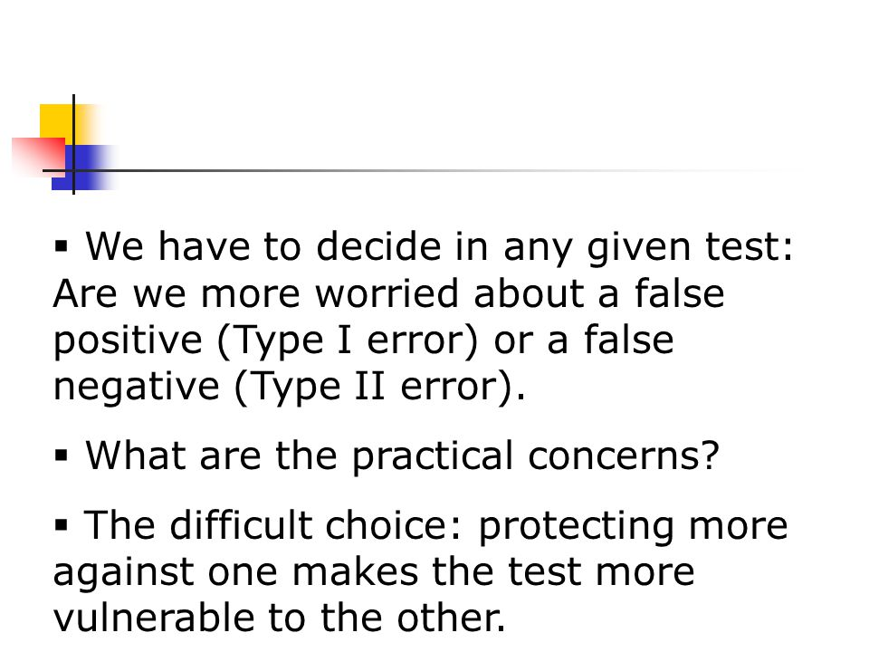  We have to decide in any given test: Are we more worried about a false positive (Type I error) or a false negative (Type II error).