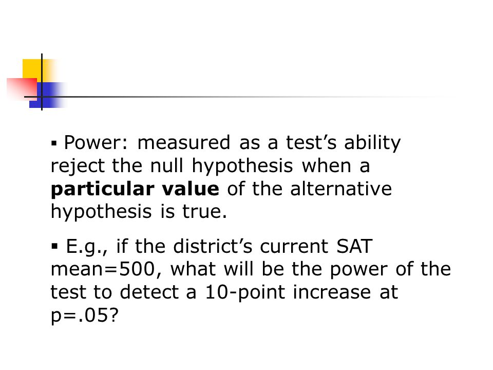  Power: measured as a test's ability reject the null hypothesis when a particular value of the alternative hypothesis is true.