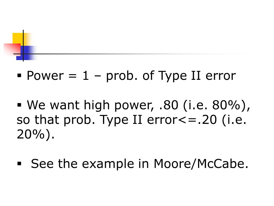 Power = 1 – prob. of Type II error  We want high power,.80 (i.e.