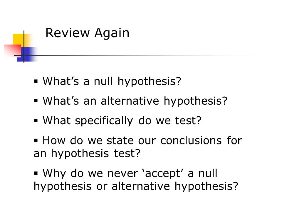 Review Again  What's a null hypothesis.  What's an alternative hypothesis.