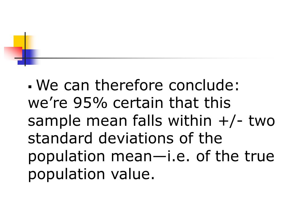  We can therefore conclude: we're 95% certain that this sample mean falls within +/- two standard deviations of the population mean—i.e.