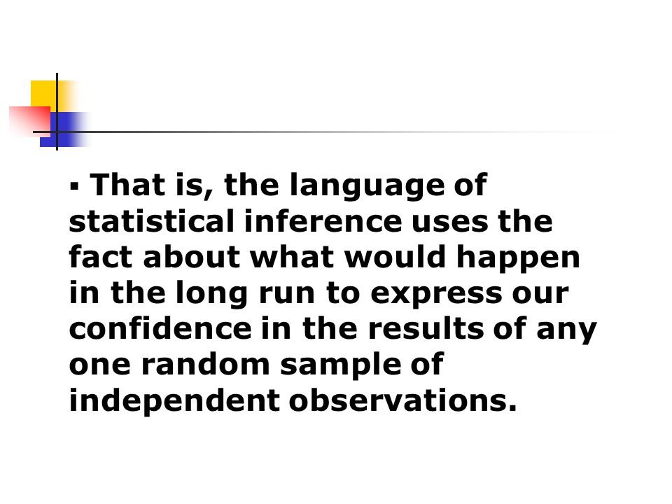  That is, the language of statistical inference uses the fact about what would happen in the long run to express our confidence in the results of any one random sample of independent observations.