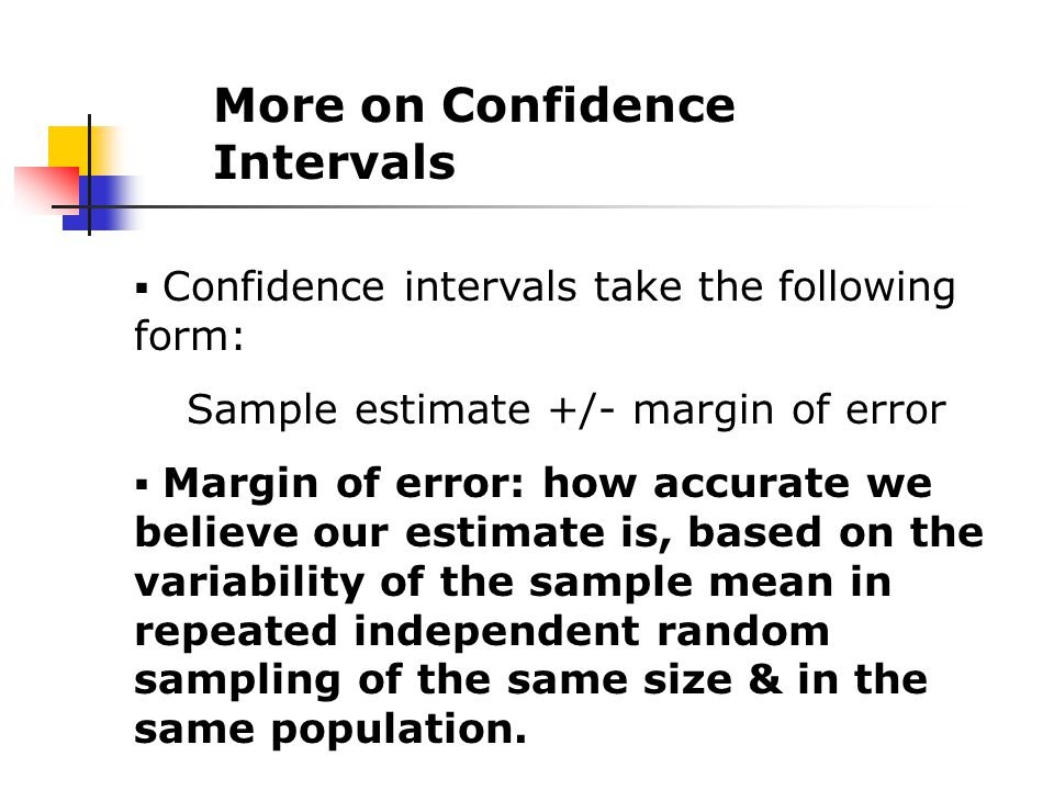 More on Confidence Intervals  Confidence intervals take the following form: Sample estimate +/- margin of error  Margin of error: how accurate we believe our estimate is, based on the variability of the sample mean in repeated independent random sampling of the same size & in the same population.