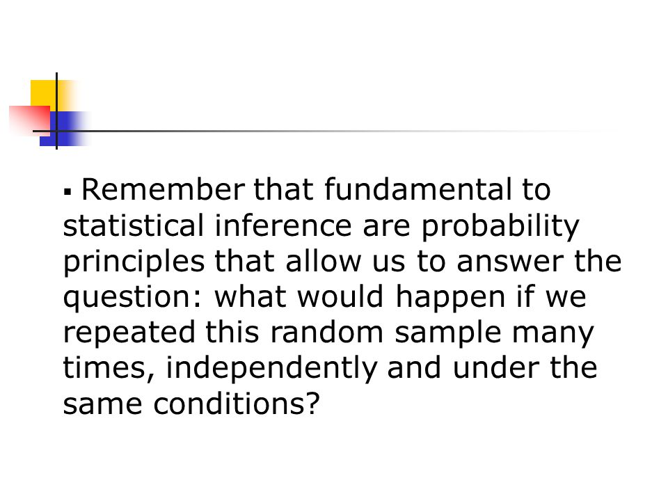  Remember that fundamental to statistical inference are probability principles that allow us to answer the question: what would happen if we repeated this random sample many times, independently and under the same conditions