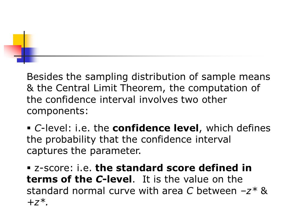 Besides the sampling distribution of sample means & the Central Limit Theorem, the computation of the confidence interval involves two other components:  C-level: i.e.