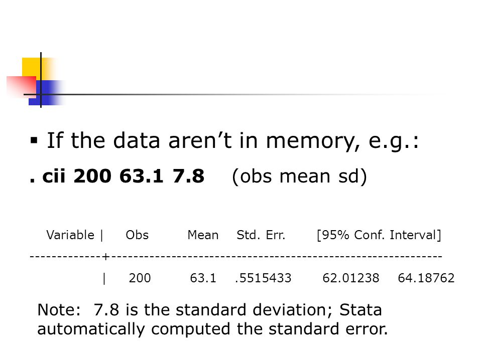  If the data aren't in memory, e.g.:. cii 200 63.1 7.8 (obs mean sd) Variable | Obs Mean Std.