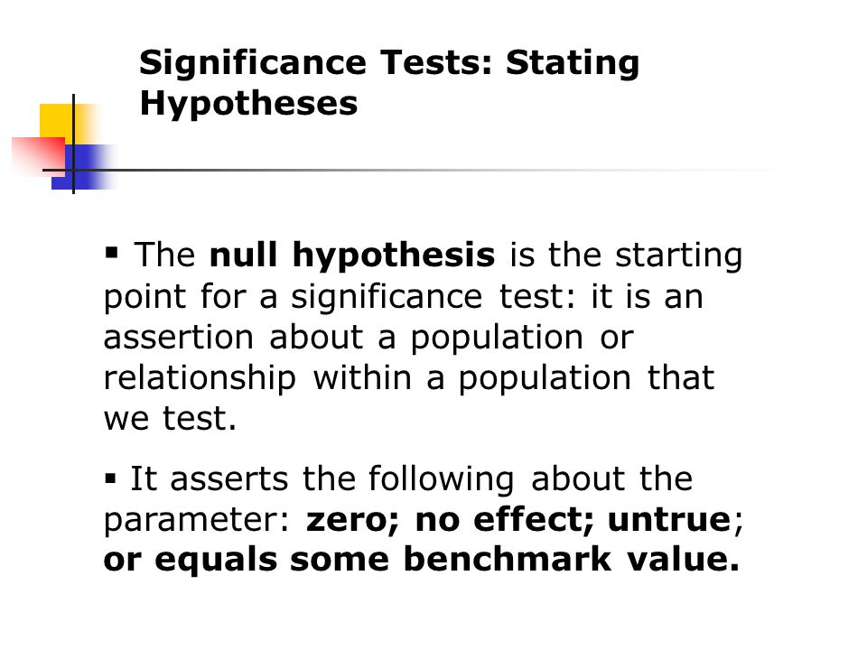  The null hypothesis is the starting point for a significance test: it is an assertion about a population or relationship within a population that we test.