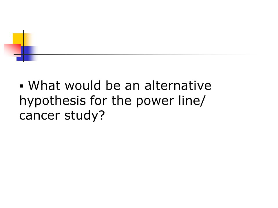  What would be an alternative hypothesis for the power line/ cancer study