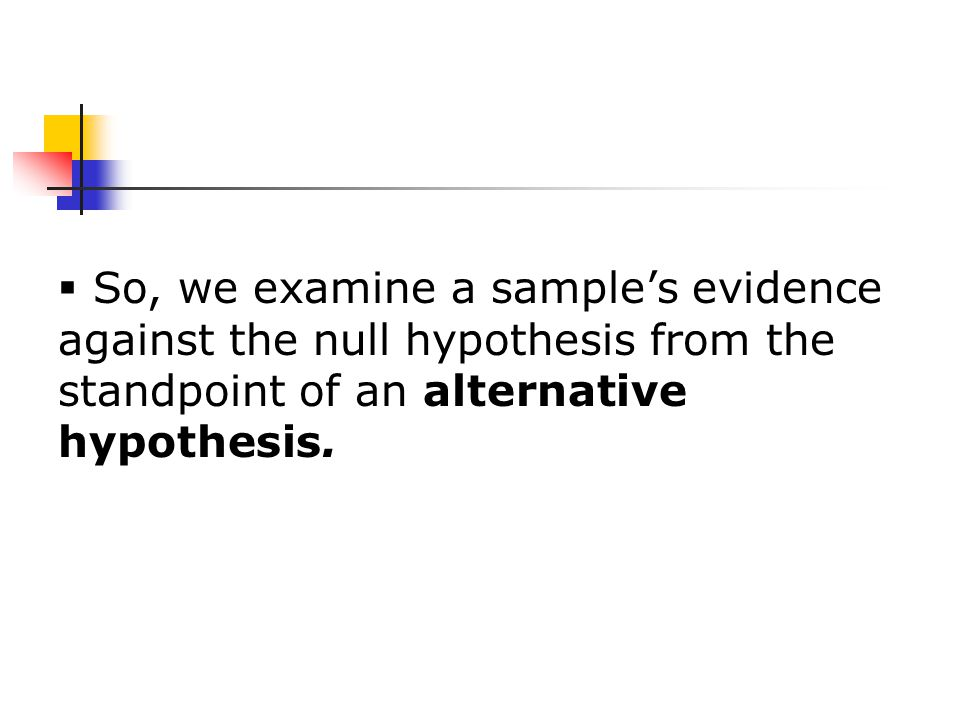  So, we examine a sample's evidence against the null hypothesis from the standpoint of an alternative hypothesis.