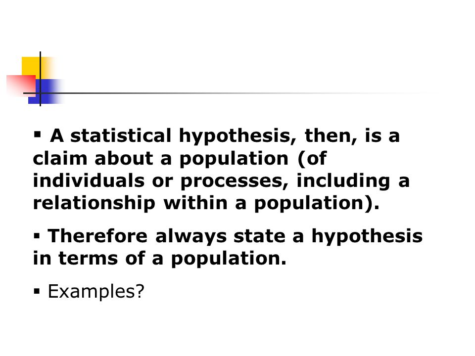  A statistical hypothesis, then, is a claim about a population (of individuals or processes, including a relationship within a population).