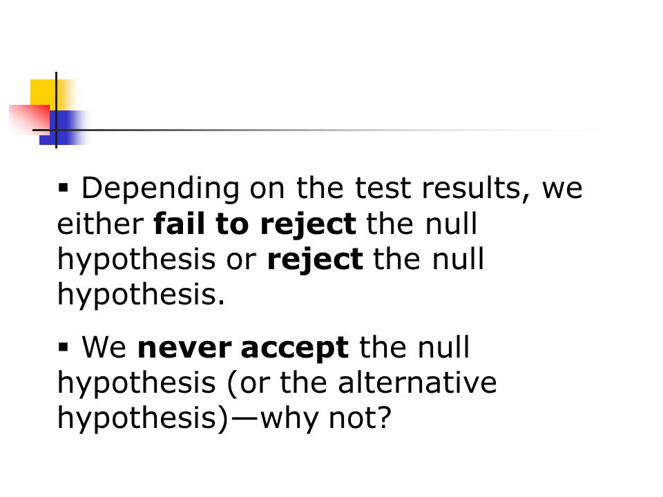  Depending on the test results, we either fail to reject the null hypothesis or reject the null hypothesis.