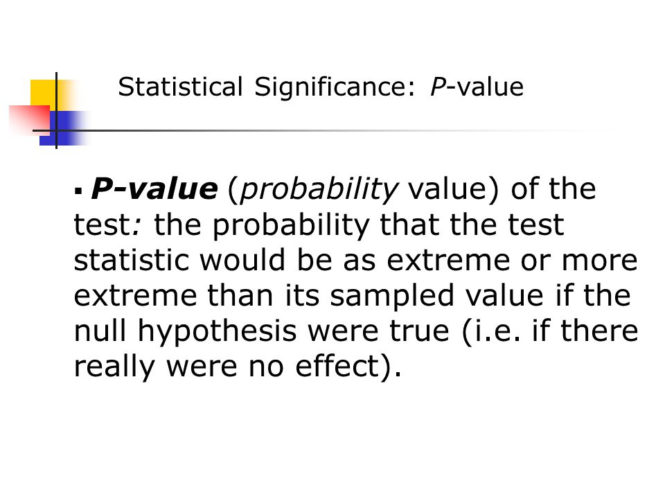 Statistical Significance: P-value  P-value (probability value) of the test: the probability that the test statistic would be as extreme or more extreme than its sampled value if the null hypothesis were true (i.e.