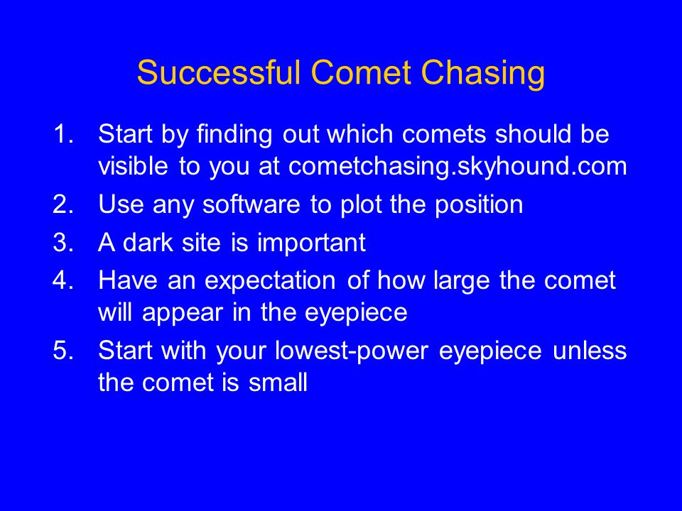 Successful Comet Chasing 1.Start by finding out which comets should be visible to you at cometchasing.skyhound.com 2.Use any software to plot the position 3.A dark site is important 4.Have an expectation of how large the comet will appear in the eyepiece 5.Start with your lowest-power eyepiece unless the comet is small