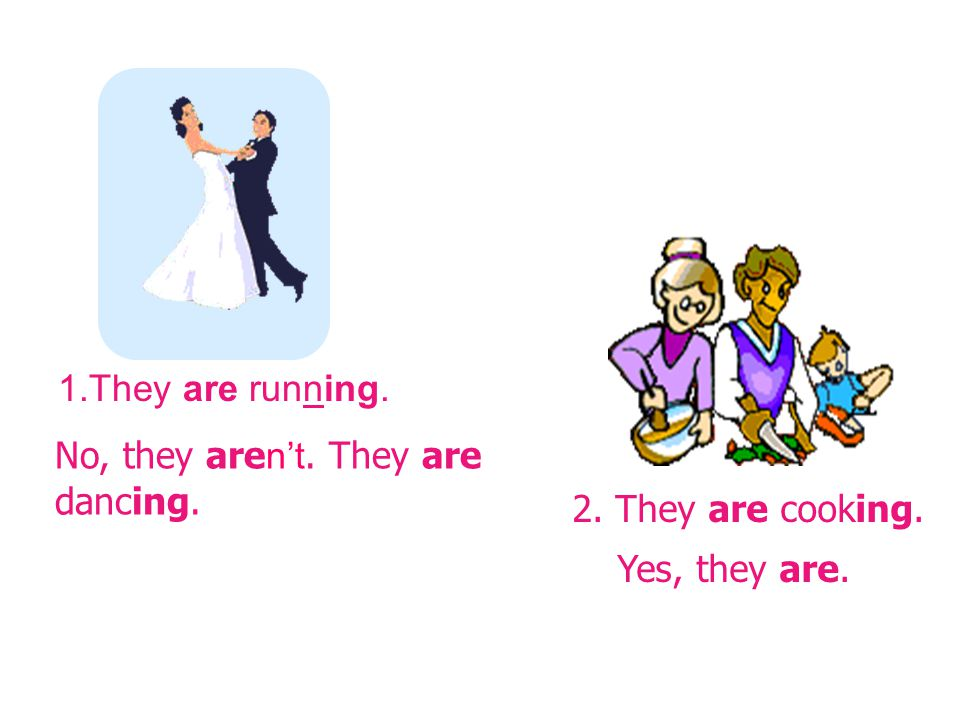 1.They are running. 2. They are cooking. No, they are n't. They are dancing. Yes, they are.