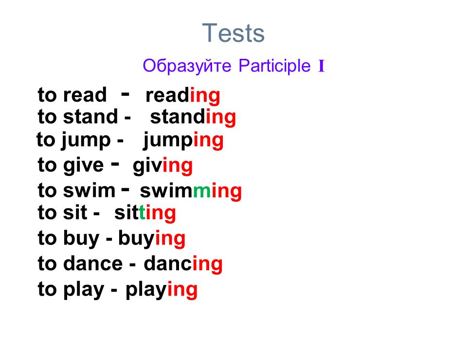 Tests Образуйте Participle I to read - reading to stand -standing to jump -jumping to give - giving to swim - swimming to sit -sitting to buy -buying to dance -dancing to play -playing