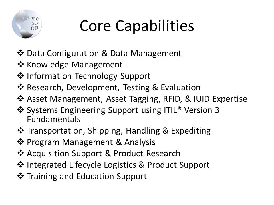 Core Capabilities  Data Configuration & Data Management  Knowledge Management  Information Technology Support  Research, Development, Testing & Evaluation  Asset Management, Asset Tagging, RFID, & IUID Expertise  Systems Engineering Support using ITIL® Version 3 Fundamentals  Transportation, Shipping, Handling & Expediting  Program Management & Analysis  Acquisition Support & Product Research  Integrated Lifecycle Logistics & Product Support  Training and Education Support