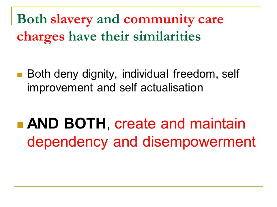 Both slavery and community care charges have their similarities Both deny dignity, individual freedom, self improvement and self actualisation AND BOTH, create and maintain dependency and disempowerment