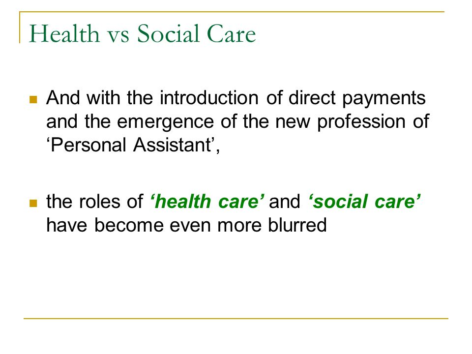 Health vs Social Care And with the introduction of direct payments and the emergence of the new profession of 'Personal Assistant', the roles of 'health care' and 'social care' have become even more blurred
