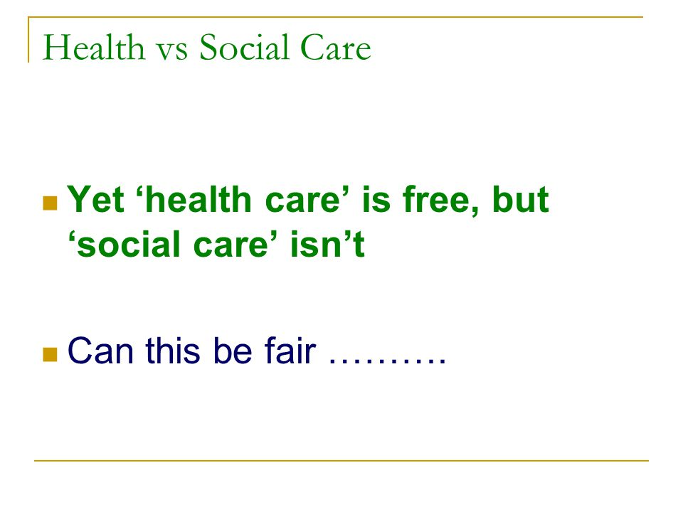 Health vs Social Care Yet 'health care' is free, but 'social care' isn't Can this be fair ……….