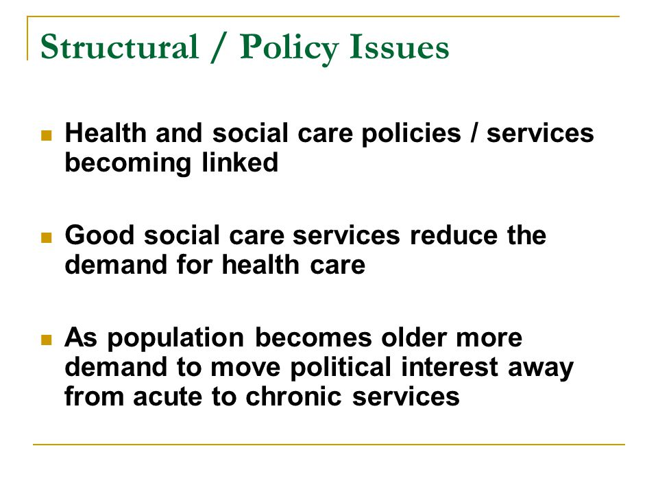 Structural / Policy Issues Health and social care policies / services becoming linked Good social care services reduce the demand for health care As population becomes older more demand to move political interest away from acute to chronic services
