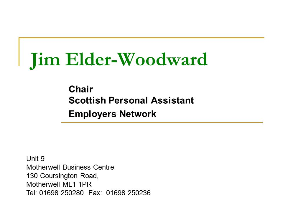 Jim Elder-Woodward Chair Scottish Personal Assistant Employers Network Unit 9 Motherwell Business Centre 130 Coursington Road, Motherwell ML1 1PR Tel: 01698 250280 Fax: 01698 250236