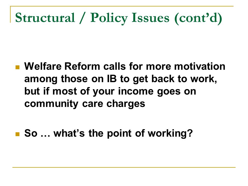Structural / Policy Issues (cont'd) Welfare Reform calls for more motivation among those on IB to get back to work, but if most of your income goes on community care charges So … what's the point of working
