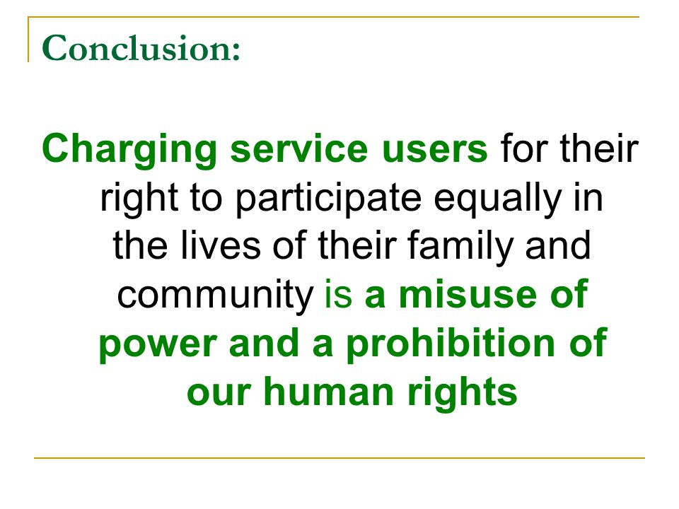 Conclusion: Charging service users for their right to participate equally in the lives of their family and community is a misuse of power and a prohibition of our human rights