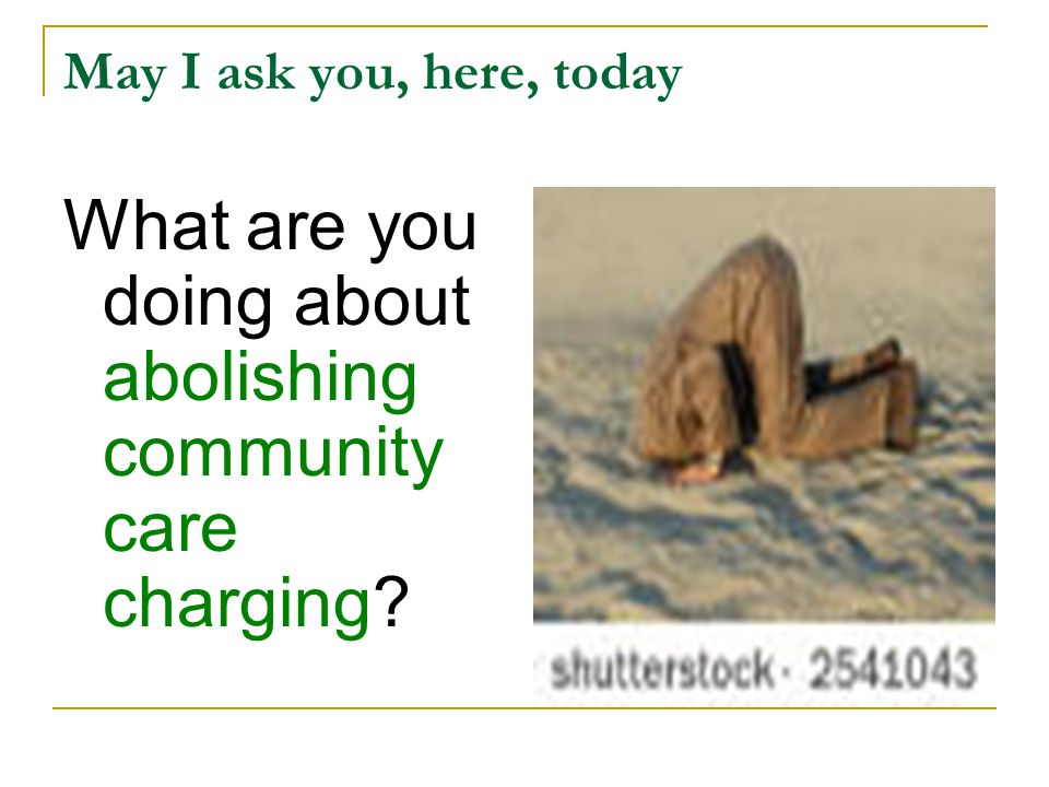 May I ask you, here, today What are you doing about abolishing community care charging