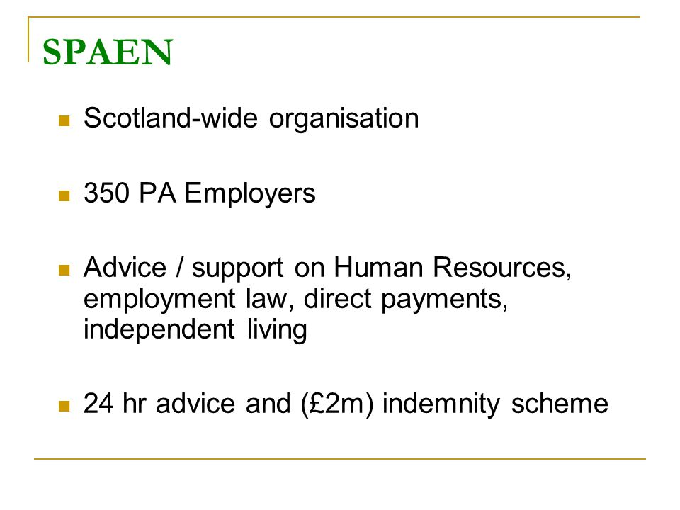 SPAEN Scotland-wide organisation 350 PA Employers Advice / support on Human Resources, employment law, direct payments, independent living 24 hr advice and (£2m) indemnity scheme