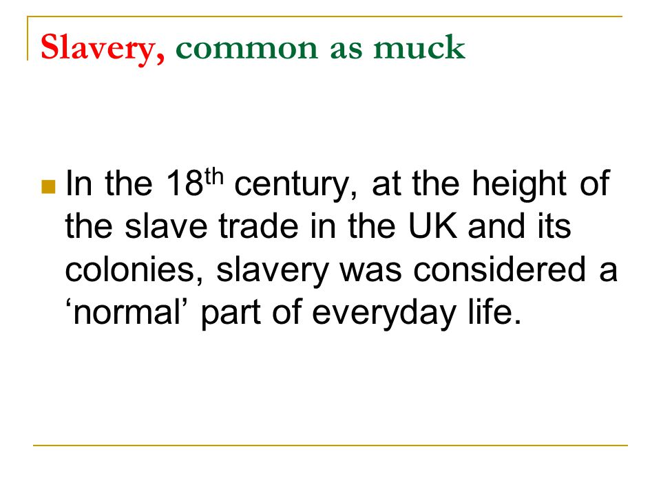 Slavery, common as muck In the 18 th century, at the height of the slave trade in the UK and its colonies, slavery was considered a 'normal' part of everyday life.