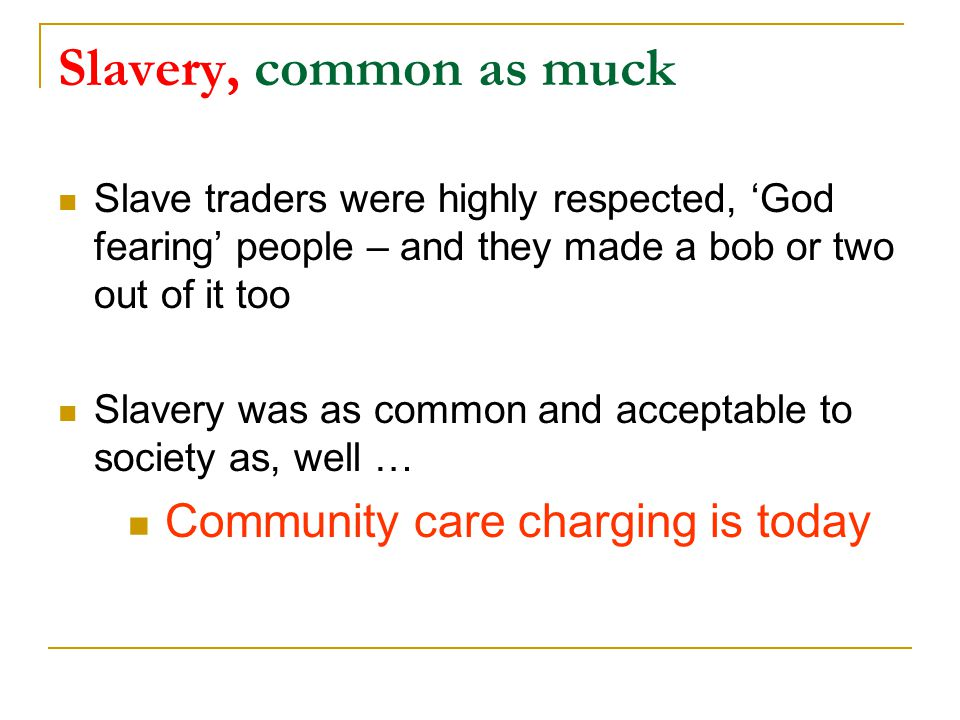 Slavery, common as muck Slave traders were highly respected, 'God fearing' people – and they made a bob or two out of it too Slavery was as common and acceptable to society as, well … Community care charging is today