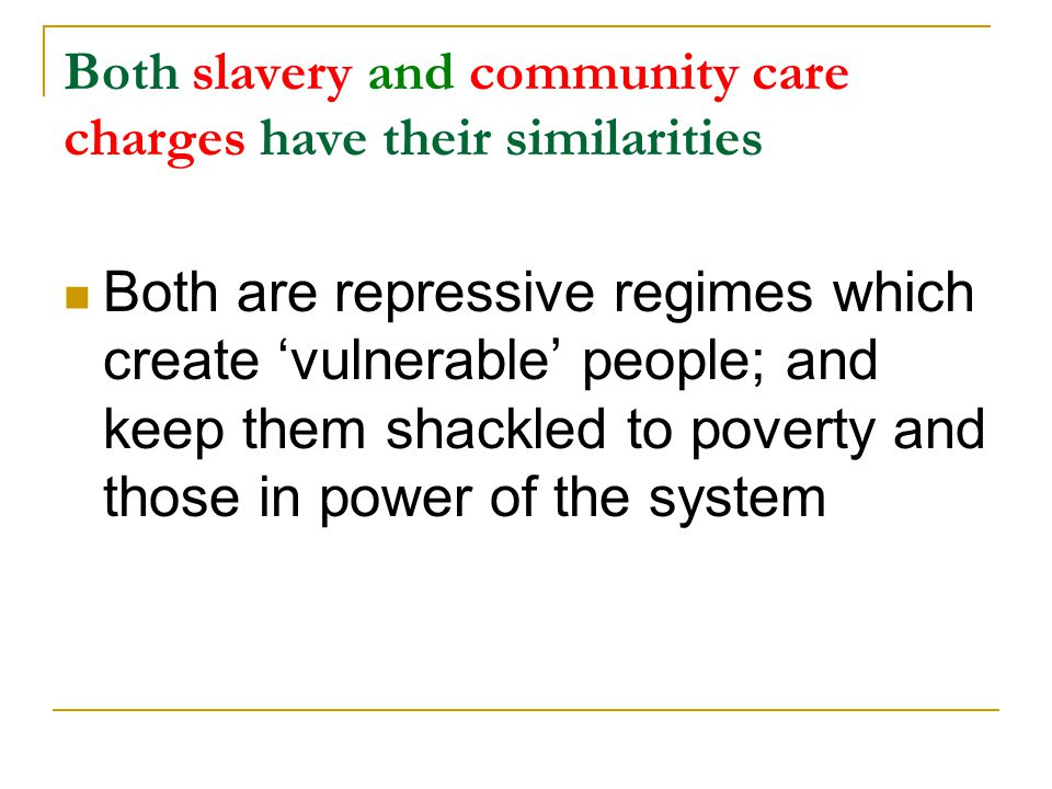 Both slavery and community care charges have their similarities Both are repressive regimes which create 'vulnerable' people; and keep them shackled to poverty and those in power of the system
