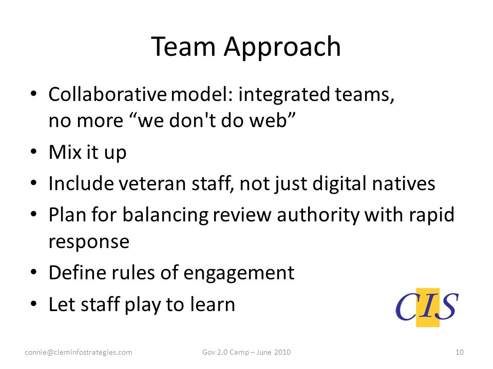 Team Approach Collaborative model: integrated teams, no more we don t do web Mix it up Include veteran staff, not just digital natives Plan for balancing review authority with rapid response Define rules of engagement Let staff play to learn connie@cleminfostrategies.com10Gov 2.0 Camp – June 2010
